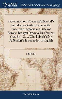 A Continuation of Samuel Puffendorf's Introduction to the History of the Principal Kingdoms and States of Europe, Brought Down to This Present Year. by J. C. ... Who Publish'd Mr. Puffendorf's Introduction in English - Crull, J