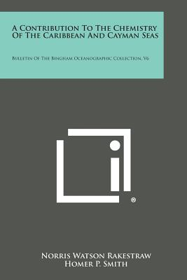 A Contribution to the Chemistry of the Caribbean and Cayman Seas: Bulletin of the Bingham Oceanographic Collection, V6 - Rakestraw, Norris Watson, and Smith, Homer P, and Parr, A E (Editor)