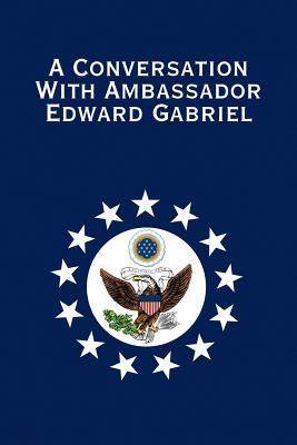 A Conversation with Ambassador Edward Gabriel - Gabriel, Edward