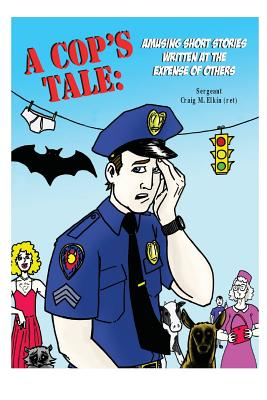 A Cop's Tale: Amusing Short Stories Written at the Expense of Others - Elkin, Craig