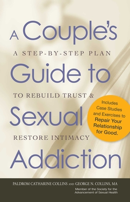A Couple's Guide to Sexual Addiction: A Step-by-Step Plan to Rebuild Trust and Restore Intimacy - Collins, Paldrom, and Collins, George N.