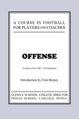 A Course in Football for Players and Coaches: Offense - Warner, Glenn Scobey, and Benjey, Thomas Ray (Introduction by)