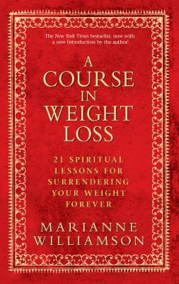 A Course in Weight Loss: 21 Spiritual Lessons for Surrendering Your Weight Forever - Williamson, Marianne