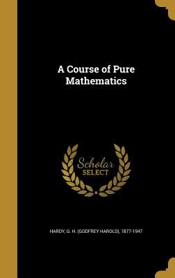 A Course of Pure Mathematics - Hardy, G H (Godfrey Harold) 1877-1947 (Creator)