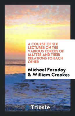 A Course of Six Lectures on the Various Forces of Matter and Their Relations to Each Other - Faraday, Michael, and Crookes, William, Sir