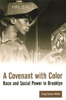 A Covenant with Color: Race and Social Power in Brooklyn - Wilder, Craig Steven, Professor
