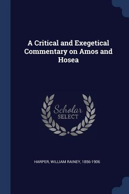 A Critical and Exegetical Commentary on Amos and Hosea - Harper, William Rainey 1856-1906 (Creator)