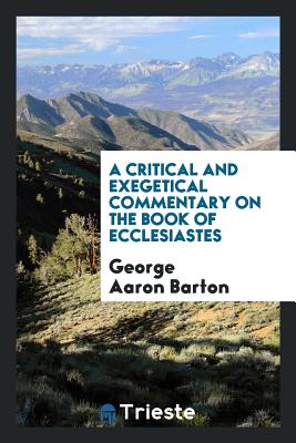A Critical and Exegetical Commentary on the Book of Ecclesiastes - Barton, George Aaron