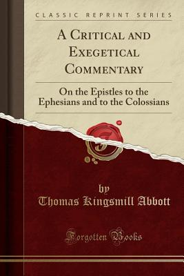A Critical and Exegetical Commentary: On the Epistles to the Ephesians and to the Colossians (Classic Reprint) - Abbott, Thomas Kingsmill