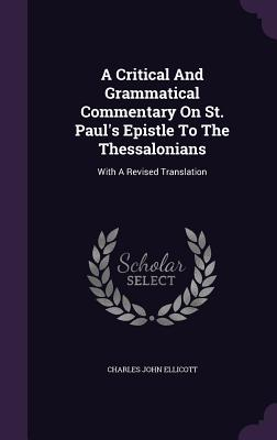 A Critical and Grammatical Commentary on St. Paul's Epistle to the Thessalonians: With a Revised Translation - Ellicott, Charles John