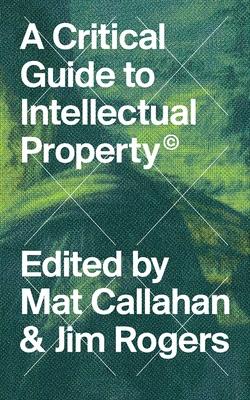 A Critical Guide to Intellectual Property - Callahan, Mat (Editor)