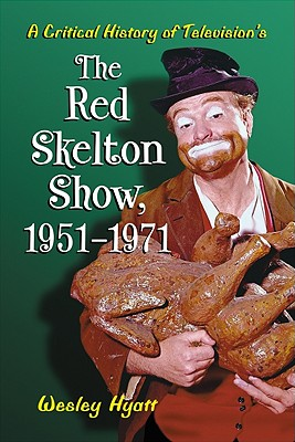 A Critical History of Television's the Red Skelton Show, 1951-1971 - Hyatt, Wesley
