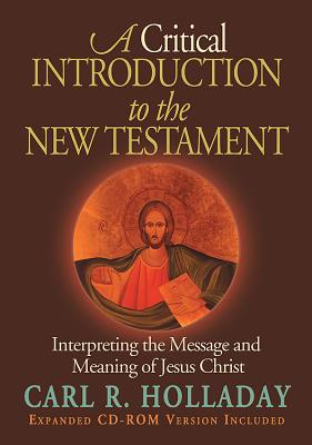 A Critical Introduction to the New Testament: Interpreting the Message and Meaning of Jesus Christ - Holladay, Carl R