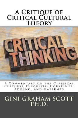 A Critique of Critical Cultural Theory: A Commentary on the Classical Cultural Theorists: Horkeimer, Adorno, and Habermas - Scott Phd, Gini Graham