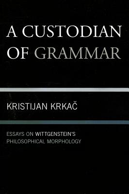 A Custodian of Grammar: Essays on Wittgenstein's Philosophical Morphology - Krkac, Kristijan