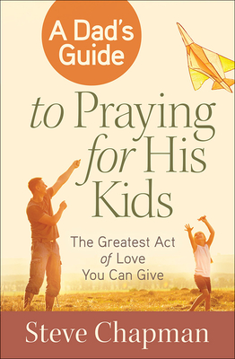 A Dad's Guide to Praying for His Kids: The Greatest Act of Love You Can Give - Chapman, Steve