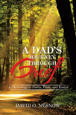 A Dad's Journey Through Grief: A Chronology in Poetry, Prose, and Essays - Nesnow, David O