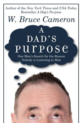 A Dad's Purpose: One Man's Search for the Reason Nobody Is Listening to Him - Cameron, W Bruce