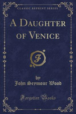 A Daughter of Venice (Classic Reprint) - Wood, John Seymour