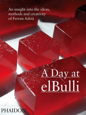 A Day at elBulli: An Insight Into the Ideas, Methods and Creativity of Ferran Adria - Adria, Ferran, and Soler, Juli, and Adria, Albert