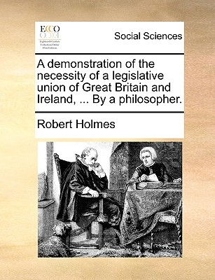 A Demonstration of the Necessity of a Legislative Union of Great Britain and Ireland, ... by a Philosopher. - Holmes, Robert