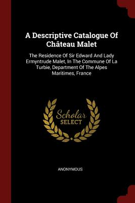 A Descriptive Catalogue of Chateau Malet: The Residence of Sir Edward and Lady Ermyntrude Malet, in the Commune of La Turbie, Department of the Alpes Maritimes, France - Anonymous