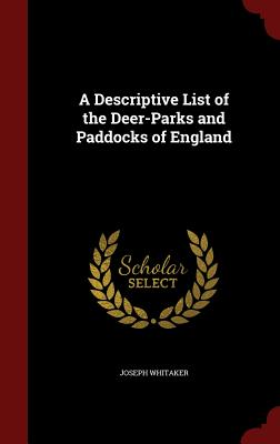 A Descriptive List of the Deer-Parks and Paddocks of England - Whitaker, Joseph