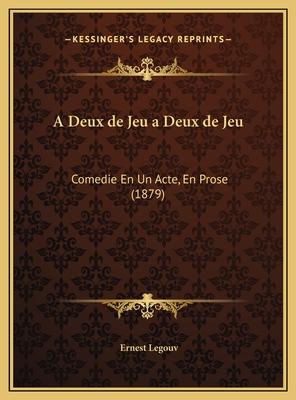A Deux de Jeu a Deux de Jeu: Comedie En Un Acte, En Prose (1879) Comedie En Un Acte, En Prose (1879) - Legouve, Ernest