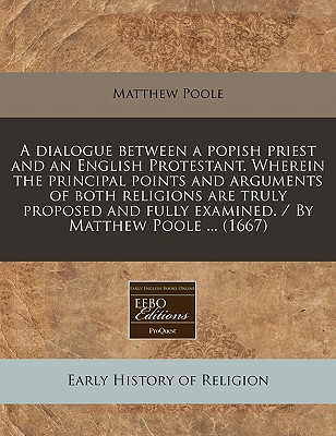 A Dialogue Between a Popish Priest and an English Protestant. Wherein the Principal Points and Arguments of Both Religions Are Truly Proposed and Fully Examined. / By Matthew Poole ... (1667) - Poole, Matthew