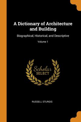 A Dictionary of Architecture and Building: Biographical, Historical, and Descriptive; Volume 1 - Sturgis, Russell