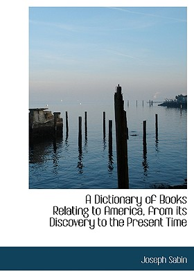 A Dictionary of Books Relating to America, from Its Discovery to the Present Time - Sabin, Joseph