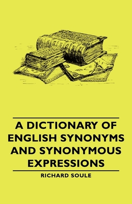 A Dictionary of English Synonyms and Synonymous Expressions - Soule, Richard