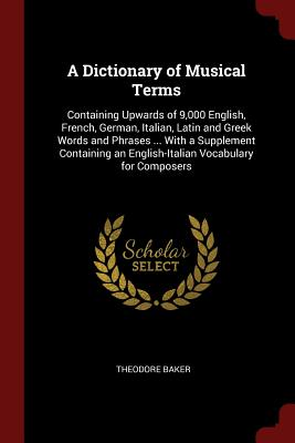 A Dictionary of Musical Terms: Containing Upwards of 9,000 English, French, German, Italian, Latin and Greek Words and Phrases ... with a Supplement Containing an English-Italian Vocabulary for Composers - Baker, Theodore