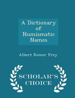 A Dictionary of Numismatic Names - Scholar's Choice Edition - Frey, Albert Romer
