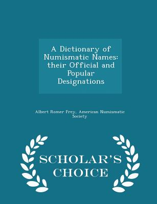 A Dictionary of Numismatic Names: Their Official and Popular Designations - Scholar's Choice Edition - Frey, Albert Romer, and American Numismatic Society (Creator)
