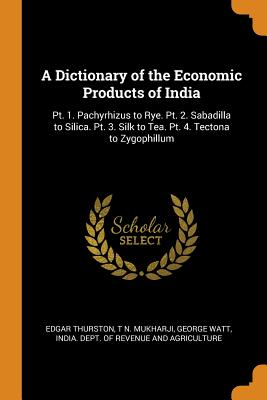 A Dictionary of the Economic Products of India: Pt. 1. Pachyrhizus to Rye. Pt. 2. Sabadilla to Silica. Pt. 3. Silk to Tea. Pt. 4. Tectona to Zygophillum - Thurston, Edgar, and Mukharji, T N, and Watt, George