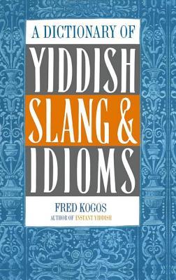 A Dictionary of Yiddish Slang & Idioms - Kogos, Fred