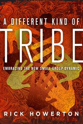 A Different Kind of Tribe: Embracing the New Small-Group Dynamic - Howerton, Rick