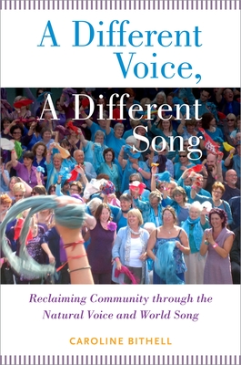 A Different Voice, a Different Song: Reclaiming Community Through the Natural Voice and World Song - Bithell, Caroline