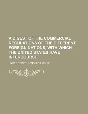 A Digest of the Commercial Regulations of the Different Foreign Nations, with Which the United States Have Intercourse - House, United States Congress