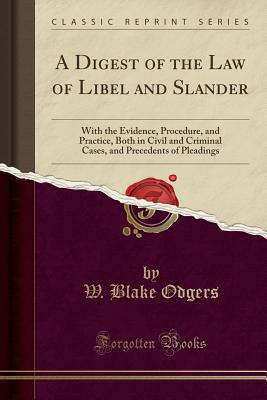 A Digest of the Law of Libel and Slander: With the Evidence, Procedure, and Practice, Both in Civil and Criminal Cases, and Precedents of Pleadings (Classic Reprint) - Odgers, W Blake
