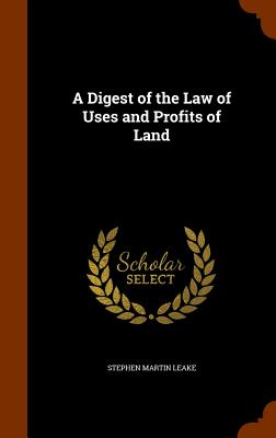 A Digest of the Law of Uses and Profits of Land - Leake, Stephen Martin
