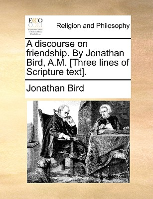 A Discourse on Friendship. by Jonathan Bird, A.M. [Three Lines of Scripture Text]. - Bird, Jonathan