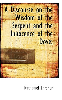 A Discourse on the Wisdom of the Serpent and the Innocence of the Dove; - Lardner, Nathaniel