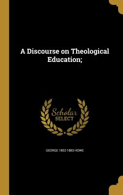 A Discourse on Theological Education; - Howe, George 1802-1883