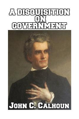 A Disquisition on Government - Calhoun, John C