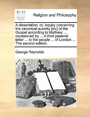 A Dissertation: Or, Inquiry Concerning the Canonical Autority [Sic] of the Gospel According to Mathew; ... Occasioned by ... a Third Pastoral Letter ... to the People ... of London ... the Second Edition. - Reynolds, George