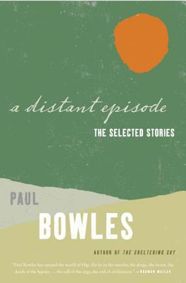 A Distant Episode: The Selected Stories - Bowles, Paul