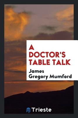 A Doctor's Table Talk - Mumford, James Gregory