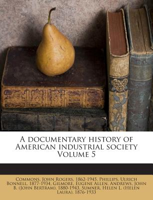 A Documentary History of American Industrial Society Volume 5 - Allen, Gilmore Eugene, and Commons, John Rogers 1862 (Creator), and Phillips, Ulrich Bonnell 1877 (Creator)